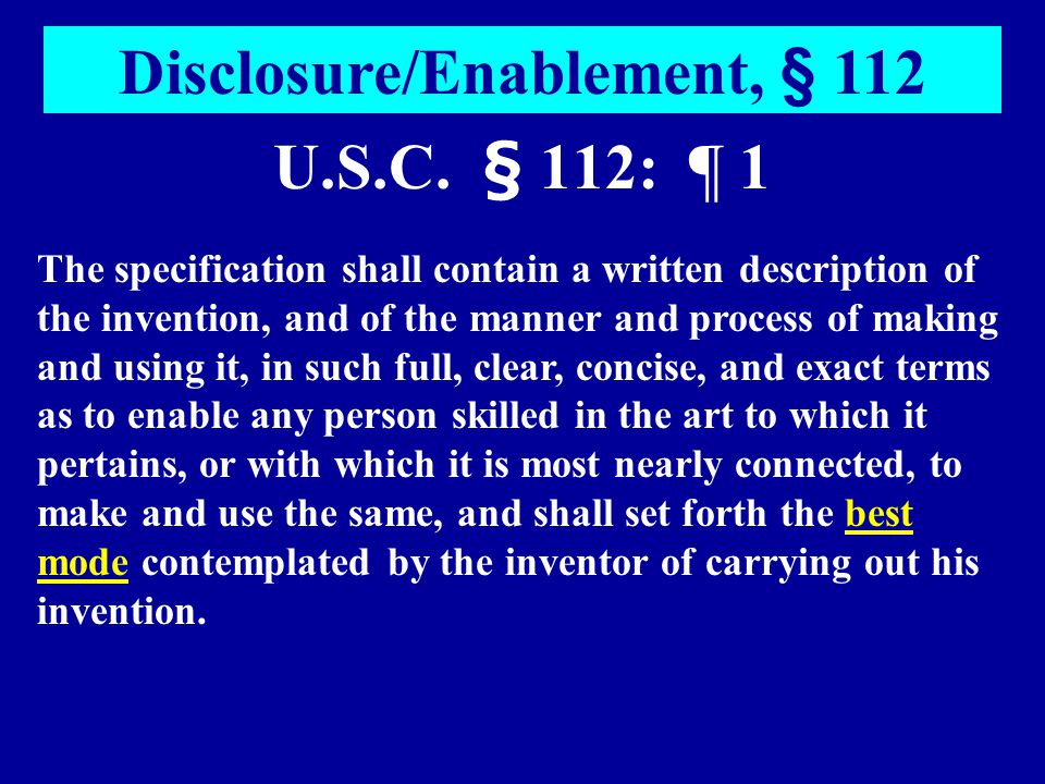 U.S.C. § 112: ¶ 1 Disclosure/Enablement, § 112 The specification shall contain a written description of the invention, and of the manner and process o