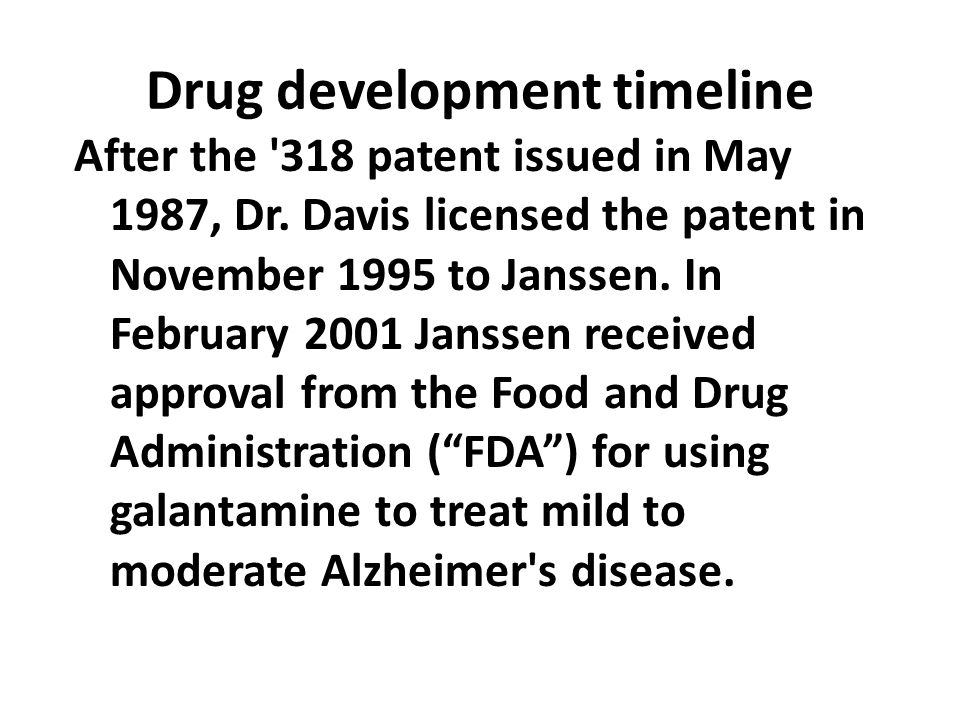 Drug development timeline After the '318 patent issued in May 1987, Dr. Davis licensed the patent in November 1995 to Janssen. In February 2001 Jansse