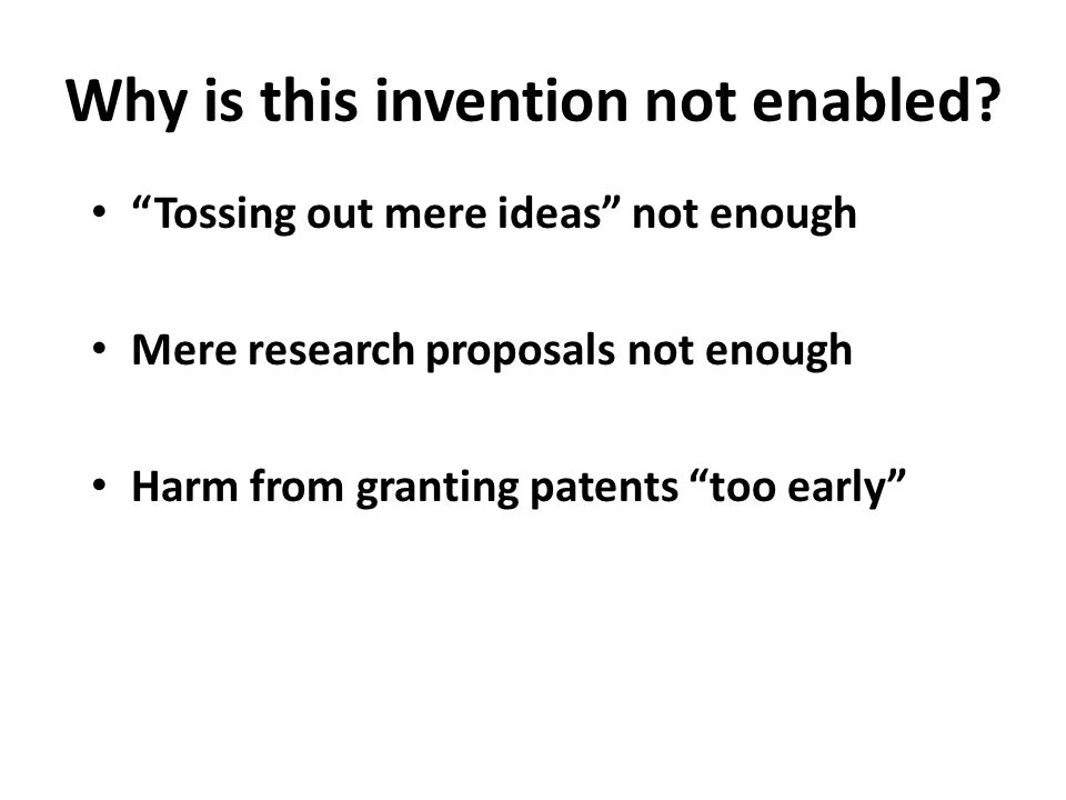 "Why is this invention not enabled? ""Tossing out mere ideas"" not enough Mere research proposals not enough Harm from granting patents ""too early"""