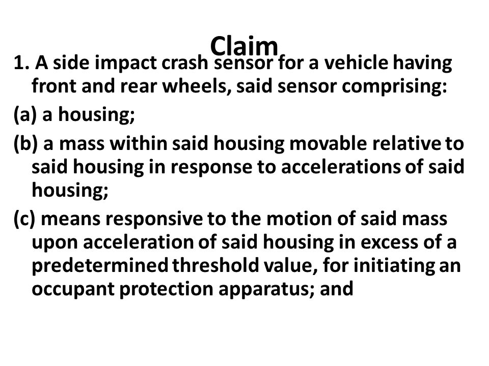 Claim 1. A side impact crash sensor for a vehicle having front and rear wheels, said sensor comprising: (a) a housing; (b) a mass within said housing