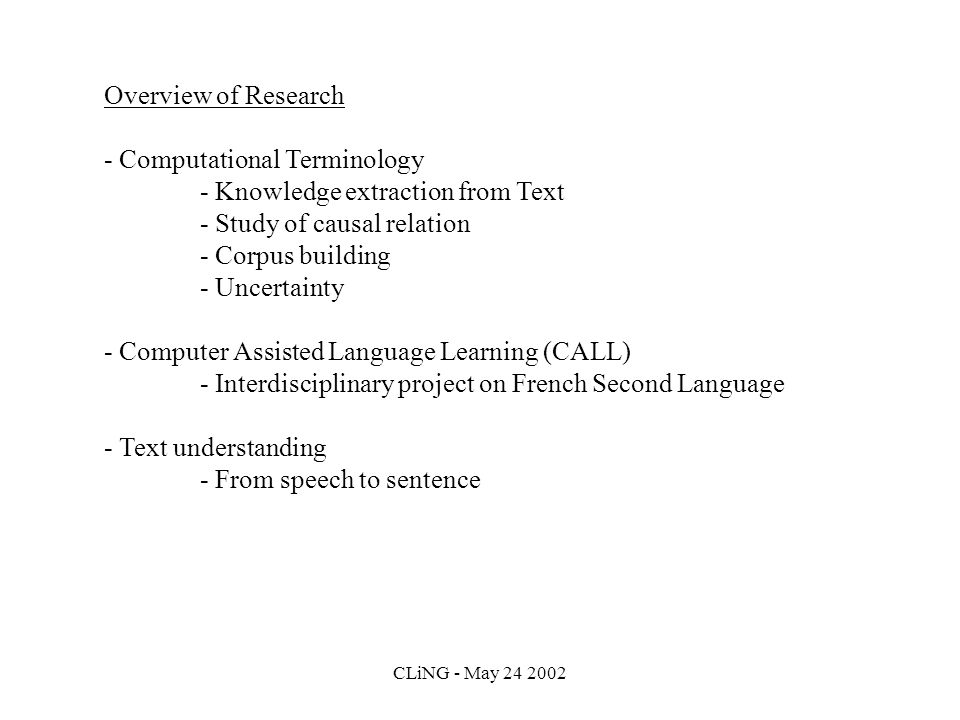 CLiNG - May 24 2002 Overview of Research - Computational Terminology - Knowledge extraction from Text - Study of causal relation - Corpus building - Uncertainty - Computer Assisted Language Learning (CALL) - Interdisciplinary project on French Second Language - Text understanding - From speech to sentence