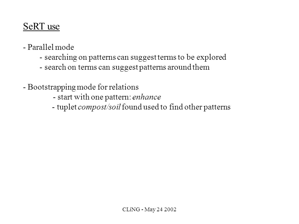 CLiNG - May 24 2002 SeRT use - Parallel mode - searching on patterns can suggest terms to be explored - search on terms can suggest patterns around them - Bootstrapping mode for relations - start with one pattern: enhance - tuplet compost/soil found used to find other patterns