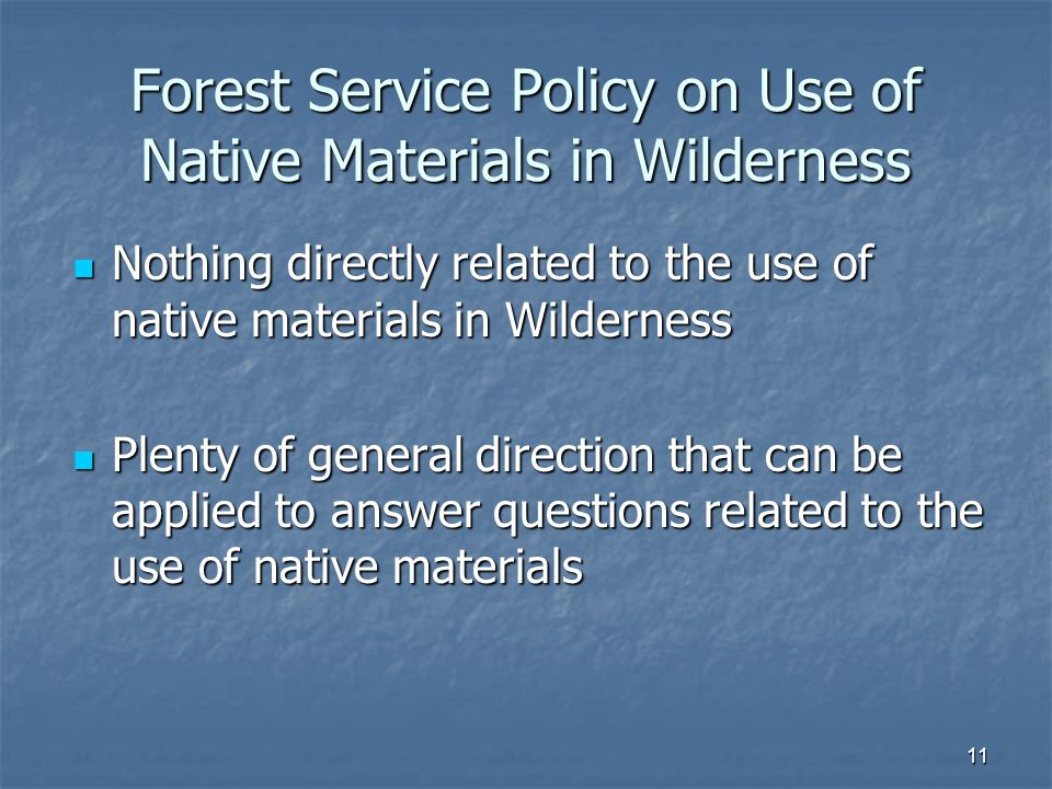 11 Forest Service Policy on Use of Native Materials in Wilderness Nothing directly related to the use of native materials in Wilderness Nothing directly related to the use of native materials in Wilderness Plenty of general direction that can be applied to answer questions related to the use of native materials Plenty of general direction that can be applied to answer questions related to the use of native materials