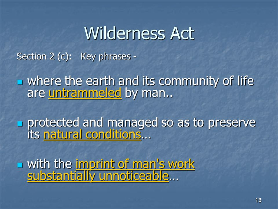 13 Wilderness Act Section 2 (c): Key phrases - where the earth and its community of life are untrammeled by man..