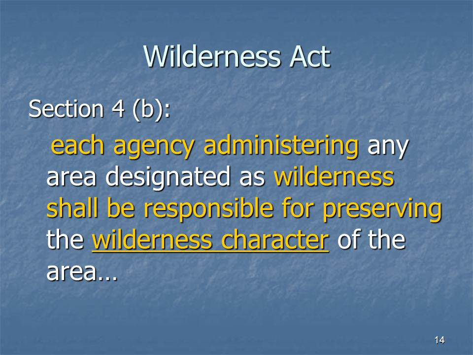14 Wilderness Act Section 4 (b): each agency administering any area designated as wilderness shall be responsible for preserving the wilderness character of the area… each agency administering any area designated as wilderness shall be responsible for preserving the wilderness character of the area…