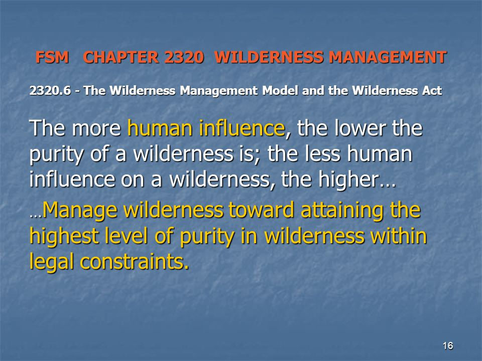 16 FSM CHAPTER 2320 WILDERNESS MANAGEMENT 2320.6 - The Wilderness Management Model and the Wilderness Act The more human influence, the lower the purity of a wilderness is; the less human influence on a wilderness, the higher… … Manage wilderness toward attaining the highest level of purity in wilderness within legal constraints.