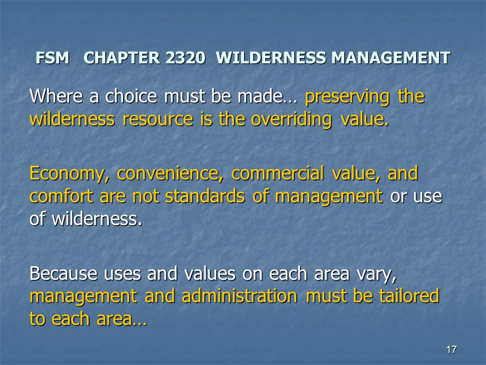 17 FSM CHAPTER 2320 WILDERNESS MANAGEMENT Where a choice must be made… preserving the wilderness resource is the overriding value.