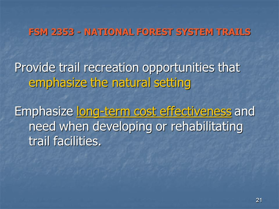 21 FSM 2353 - NATIONAL FOREST SYSTEM TRAILS Provide trail recreation opportunities that emphasize the natural setting Emphasize long-term cost effectiveness and need when developing or rehabilitating trail facilities.
