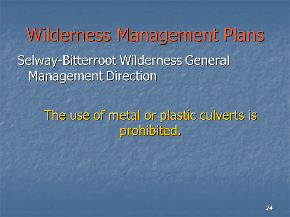 24 Wilderness Management Plans Selway-Bitterroot Wilderness General Management Direction The use of metal or plastic culverts is prohibited.