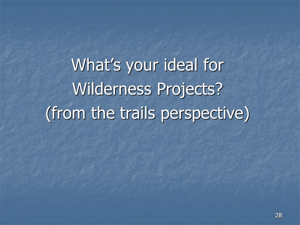 28 What's your ideal for Wilderness Projects (from the trails perspective)