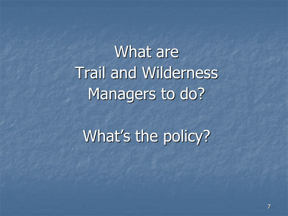 7 What are Trail and Wilderness Managers to do What's the policy