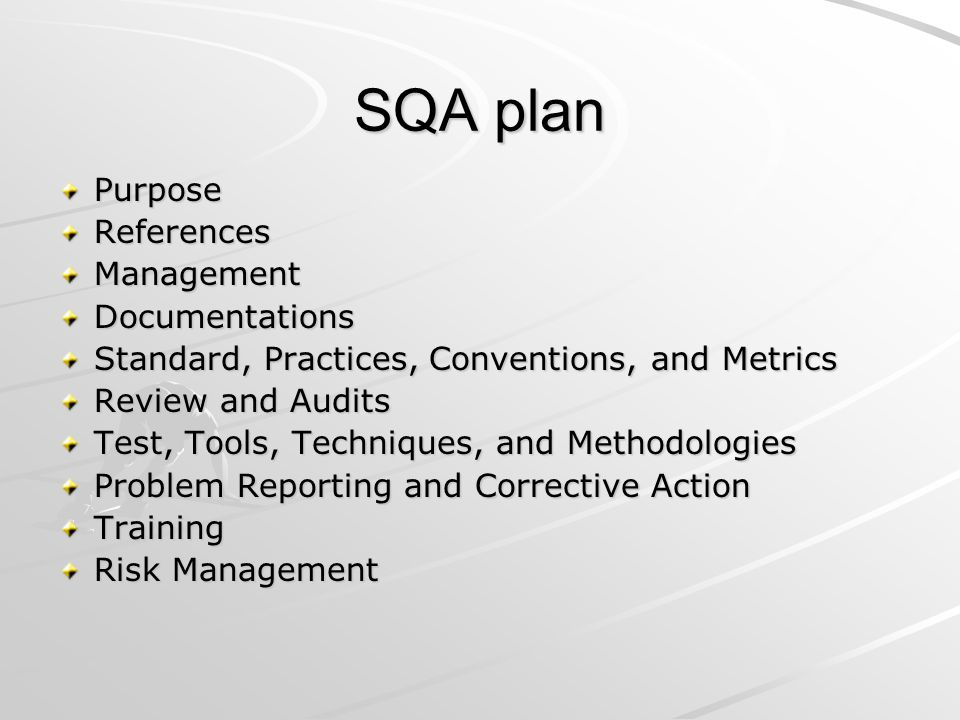 SQA plan PurposeReferencesManagementDocumentations Standard, Practices, Conventions, and Metrics Review and Audits Test, Tools, Techniques, and Methodologies Problem Reporting and Corrective Action Training Risk Management
