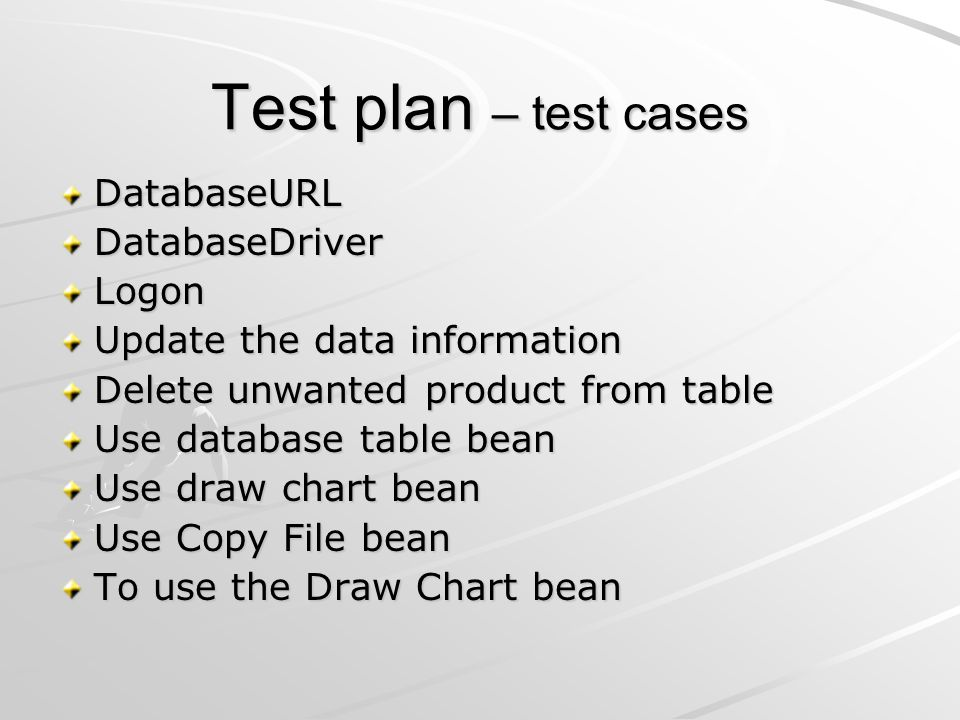 Test plan – test cases DatabaseURLDatabaseDriverLogon Update the data information Delete unwanted product from table Use database table bean Use draw chart bean Use Copy File bean To use the Draw Chart bean