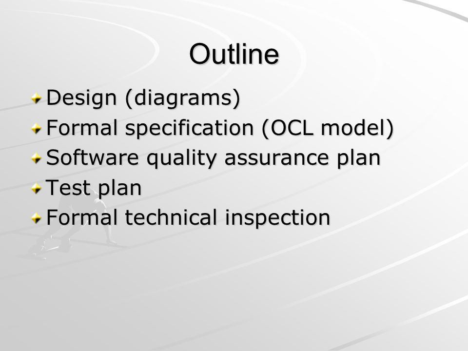 Outline Design (diagrams) Formal specification (OCL model) Software quality assurance plan Test plan Formal technical inspection