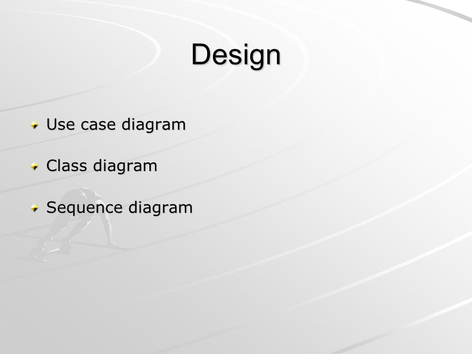 Design Use case diagram Class diagram Sequence diagram
