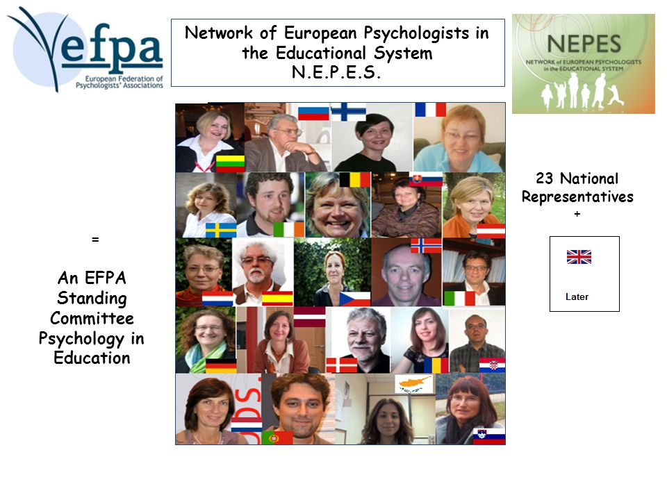 23 National Representatives + = An EFPA Standing Committee Psychology in Education Network of European Psychologists in the Educational System N.E.P.E.S.