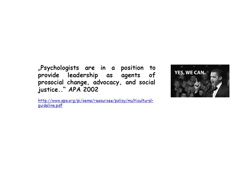 """Psychologists are in a position to provide leadership as agents of prosocial change, advocacy, and social justice.. APA 2002 http://www.apa.org/pi/oema/resources/policy/multicultural- guideline.pdf"