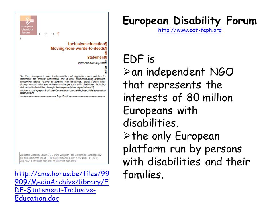 European Disability Forum http://www.edf-feph.org http://www.edf-feph.org http://cms.horus.be/files/99 909/MediaArchive/library/E DF-Statement-Inclusive- Education.doc EDF is  an independent NGO that represents the interests of 80 million Europeans with disabilities.