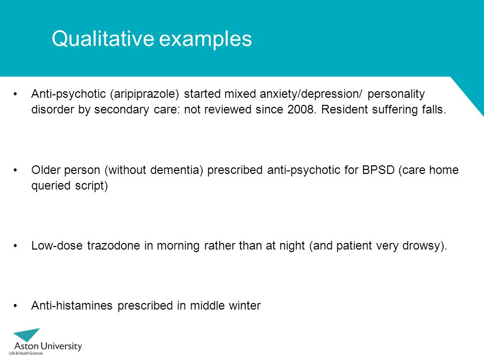 Qualitative examples Anti-psychotic (aripiprazole) started mixed anxiety/depression/ personality disorder by secondary care: not reviewed since 2008.