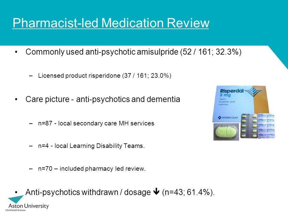 Pharmacist-led Medication Review Commonly used anti-psychotic amisulpride (52 / 161; 32.3%) –Licensed product risperidone (37 / 161; 23.0%) Care picture - anti-psychotics and dementia –n=87 - local secondary care MH services –n=4 - local Learning Disability Teams.