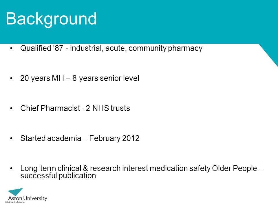 Background Qualified '87 - industrial, acute, community pharmacy 20 years MH – 8 years senior level Chief Pharmacist - 2 NHS trusts Started academia – February 2012 Long-term clinical & research interest medication safety Older People – successful publication