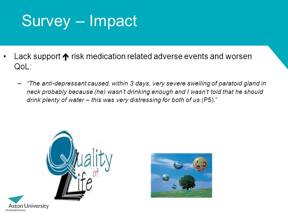 Survey – Impact Lack support  risk medication related adverse events and worsen QoL: – The anti-depressant caused, within 3 days, very severe swelling of paratoid gland in neck probably because (he) wasn't drinking enough and I wasn't told that he should drink plenty of water – this was very distressing for both of us (P5).