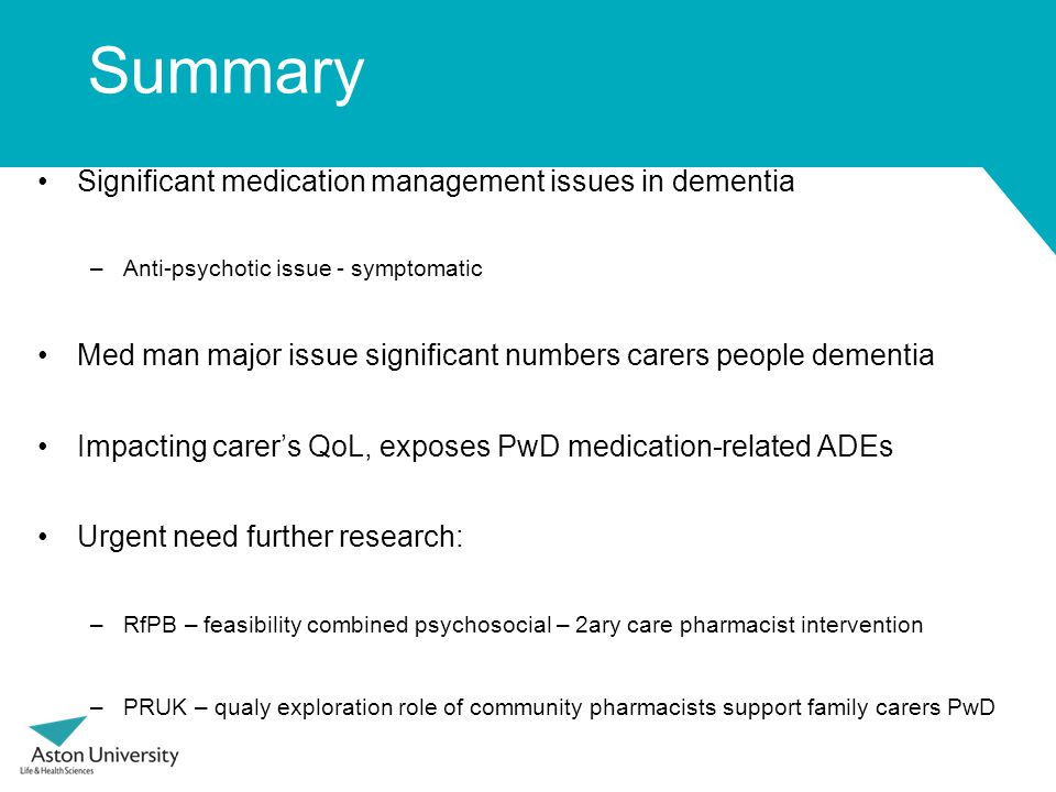 Summary Significant medication management issues in dementia –Anti-psychotic issue - symptomatic Med man major issue significant numbers carers people dementia Impacting carer's QoL, exposes PwD medication-related ADEs Urgent need further research: –RfPB – feasibility combined psychosocial – 2ary care pharmacist intervention –PRUK – qualy exploration role of community pharmacists support family carers PwD