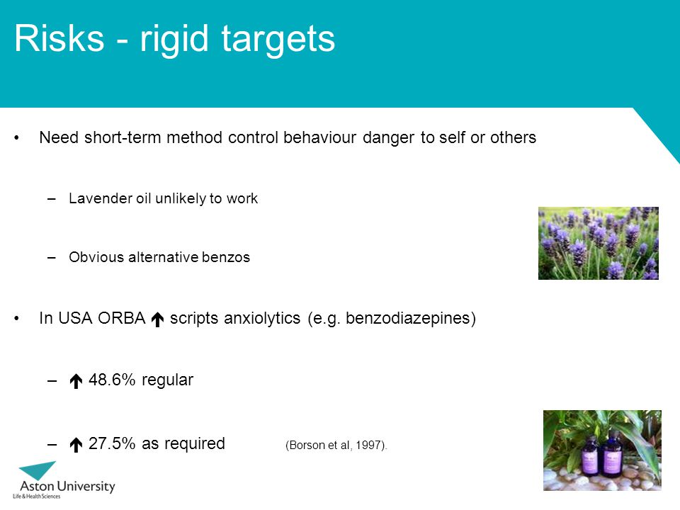 Risks - rigid targets Need short-term method control behaviour danger to self or others –Lavender oil unlikely to work –Obvious alternative benzos In USA ORBA  scripts anxiolytics (e.g.