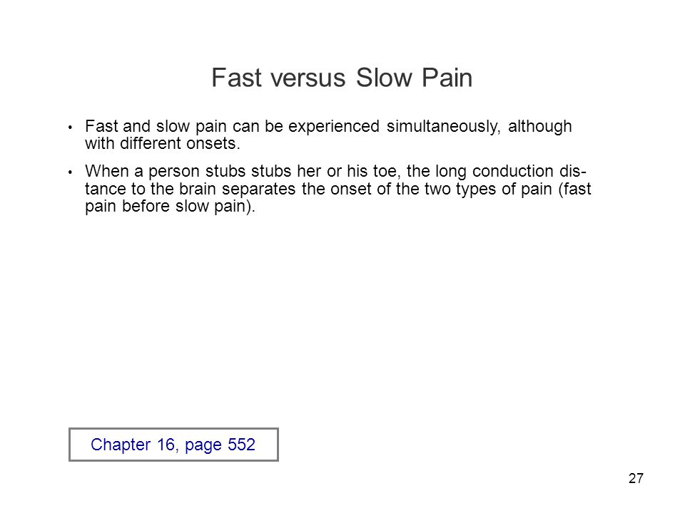 27 Fast versus Slow Pain Fast and slow pain can be experienced simultaneously, although with different onsets.