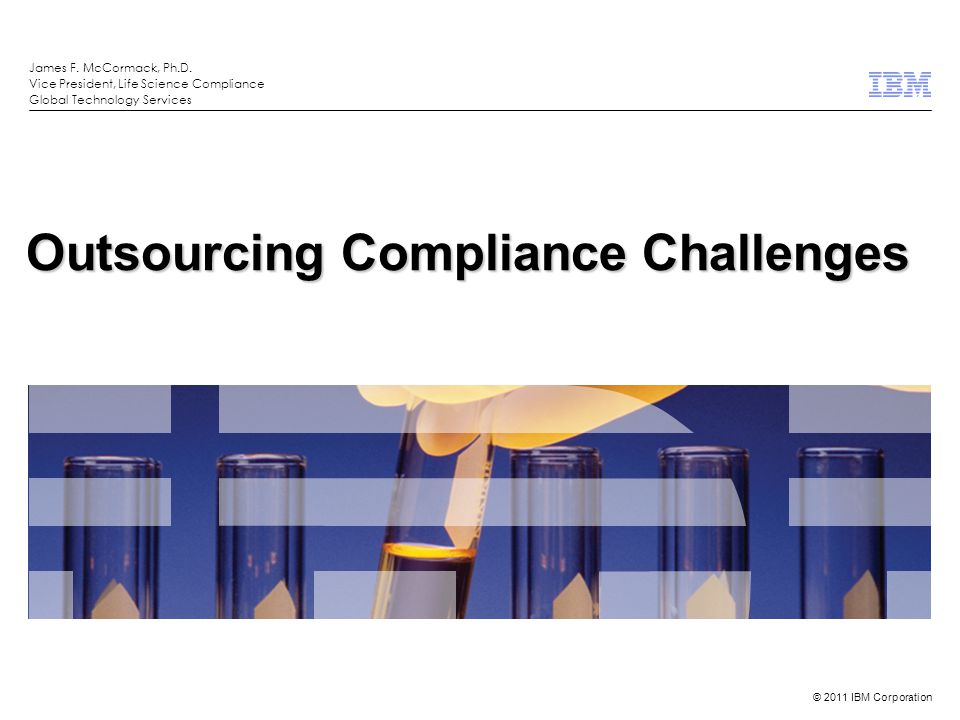 © 2011 IBM Corporation What We'll Discuss  Compliance Challenges With  Data Integrity  Supply Chain Integrity  IT Outsourcing