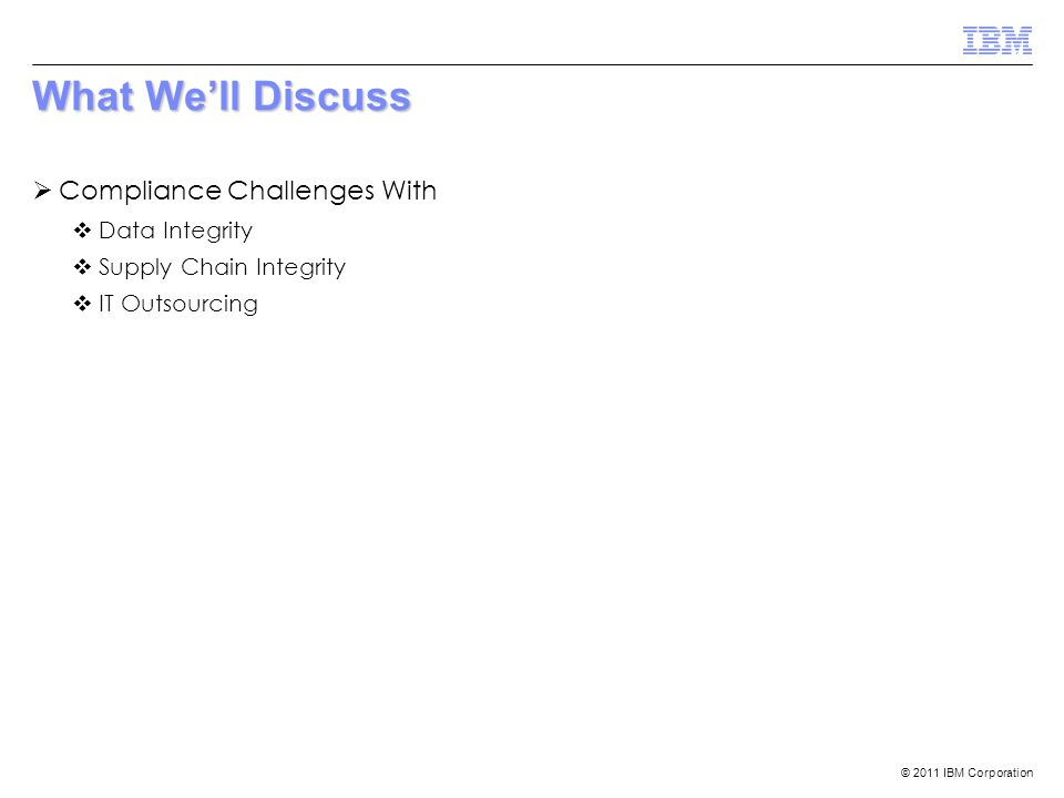 © 2011 IBM Corporation What We'll Discuss  Compliance Challenges With  Data Integrity  Supply Chain Integrity  IT Outsourcing