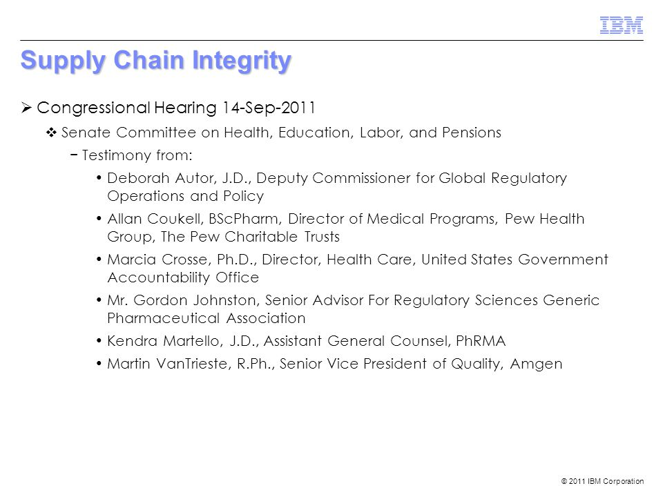© 2011 IBM Corporation Supply Chain Integrity  Congressional Hearing 14-Sep-2011  Senate Committee on Health, Education, Labor, and Pensions − Testi