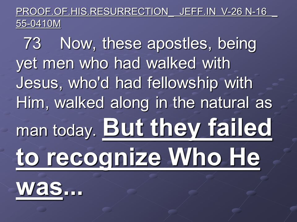 PROOF.OF.HIS.RESURRECTION_ JEFF.IN V-26 N-16 _ 55-0410M 73 Now, these apostles, being yet men who had walked with Jesus, who d had fellowship with Him, walked along in the natural as man today.