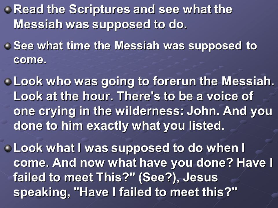 Read the Scriptures and see what the Messiah was supposed to do.