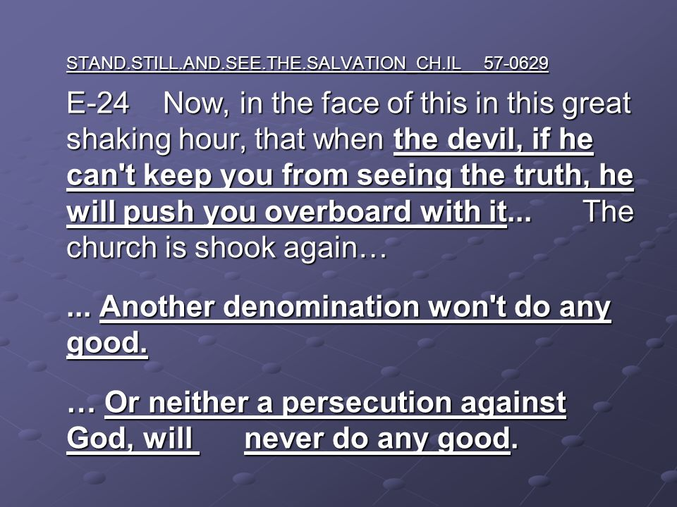STAND.STILL.AND.SEE.THE.SALVATION_CH.IL_ 57-0629 E-24 Now, in the face of this in this great shaking hour, that when the devil, if he can t keep you from seeing the truth, he will push you overboard with it...