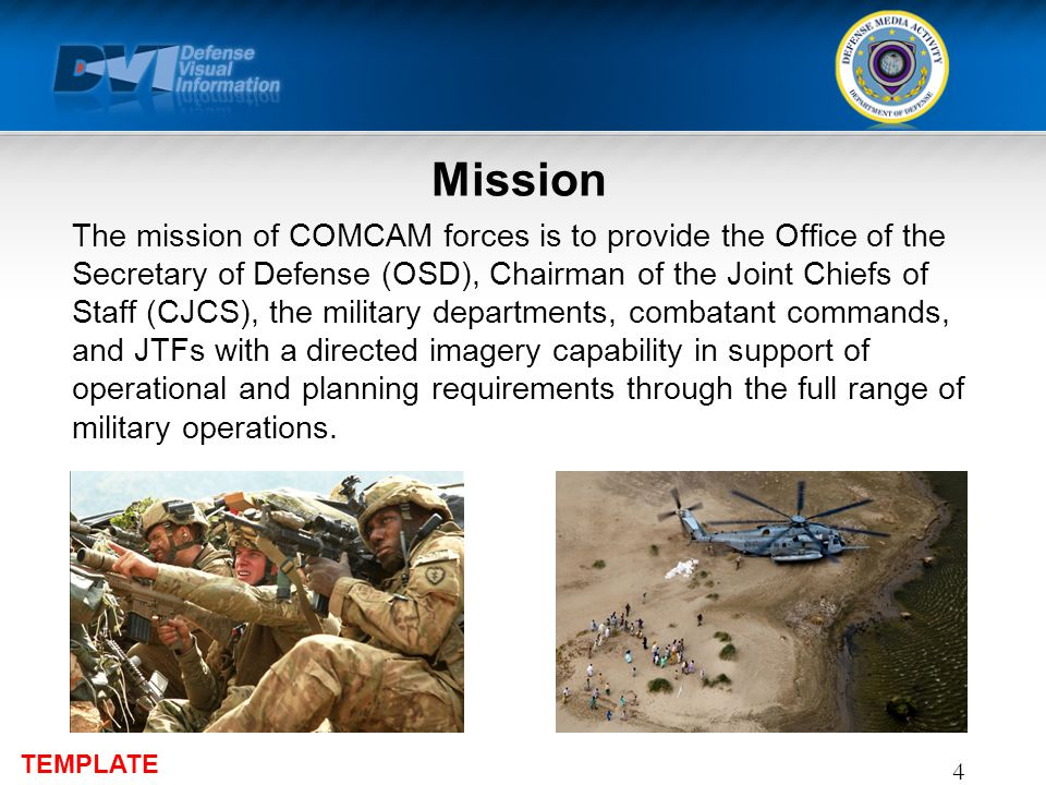 TEMPLATE Mission The mission of COMCAM forces is to provide the Office of the Secretary of Defense (OSD), Chairman of the Joint Chiefs of Staff (CJCS), the military departments, combatant commands, and JTFs with a directed imagery capability in support of operational and planning requirements through the full range of military operations.