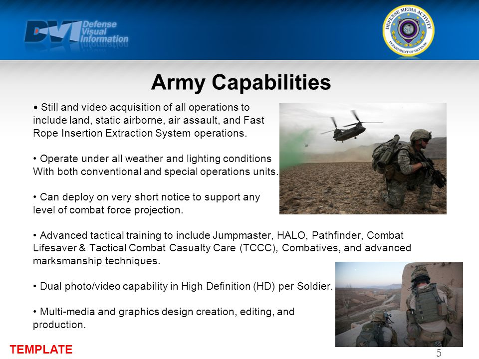 TEMPLATE Army Capabilities Still and video acquisition of all operations to include land, static airborne, air assault, and Fast Rope Insertion Extraction System operations.