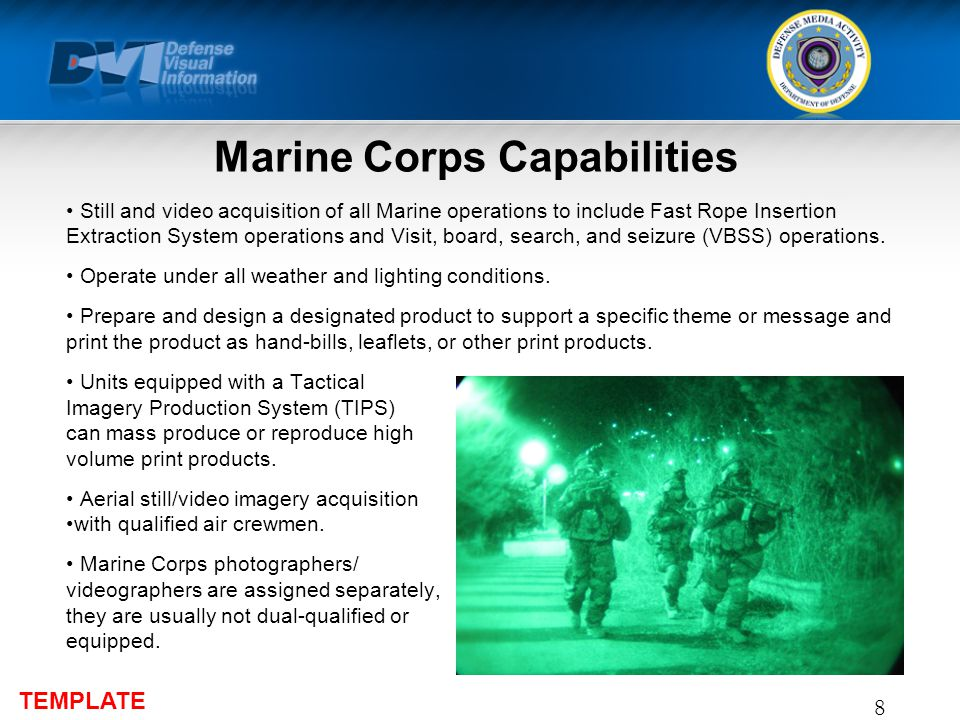 TEMPLATE Marine Corps Capabilities Still and video acquisition of all Marine operations to include Fast Rope Insertion Extraction System operations and Visit, board, search, and seizure (VBSS) operations.