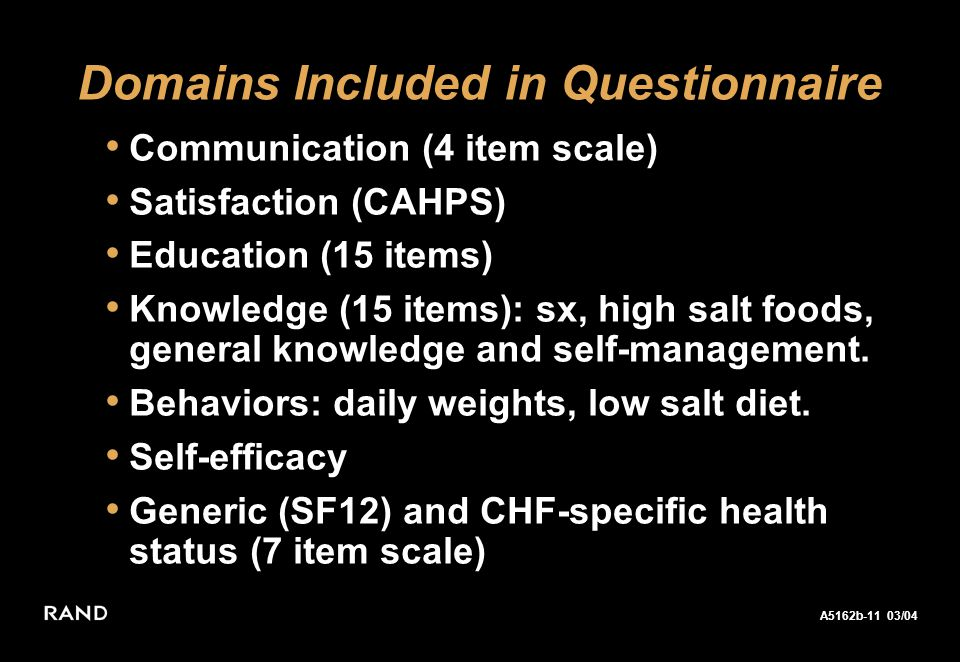 A5162b-11 03/04 Keeler 02/04 Domains Included in Questionnaire Communication (4 item scale) Satisfaction (CAHPS) Education (15 items) Knowledge (15 items): sx, high salt foods, general knowledge and self-management.