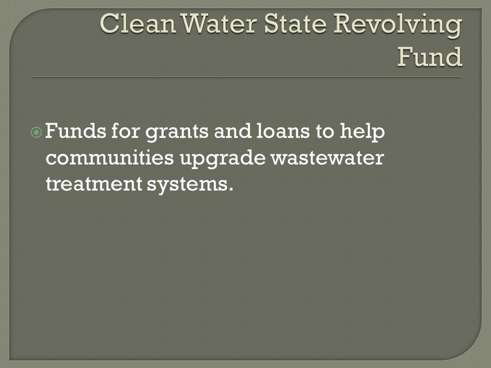  Funds for grants and loans to help communities upgrade wastewater treatment systems.