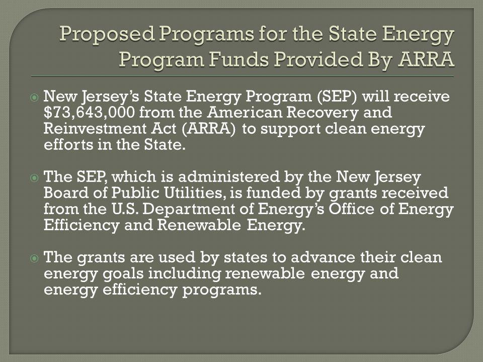  New Jersey's State Energy Program (SEP) will receive $73,643,000 from the American Recovery and Reinvestment Act (ARRA) to support clean energy efforts in the State.