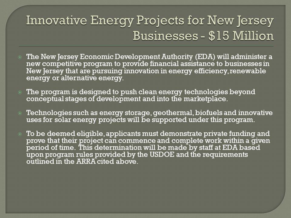  The New Jersey Economic Development Authority (EDA) will administer a new competitive program to provide financial assistance to businesses in New Jersey that are pursuing innovation in energy efficiency, renewable energy or alternative energy.