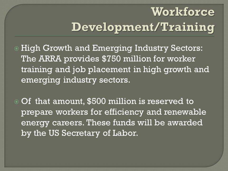  High Growth and Emerging Industry Sectors: The ARRA provides $750 million for worker training and job placement in high growth and emerging industry sectors.