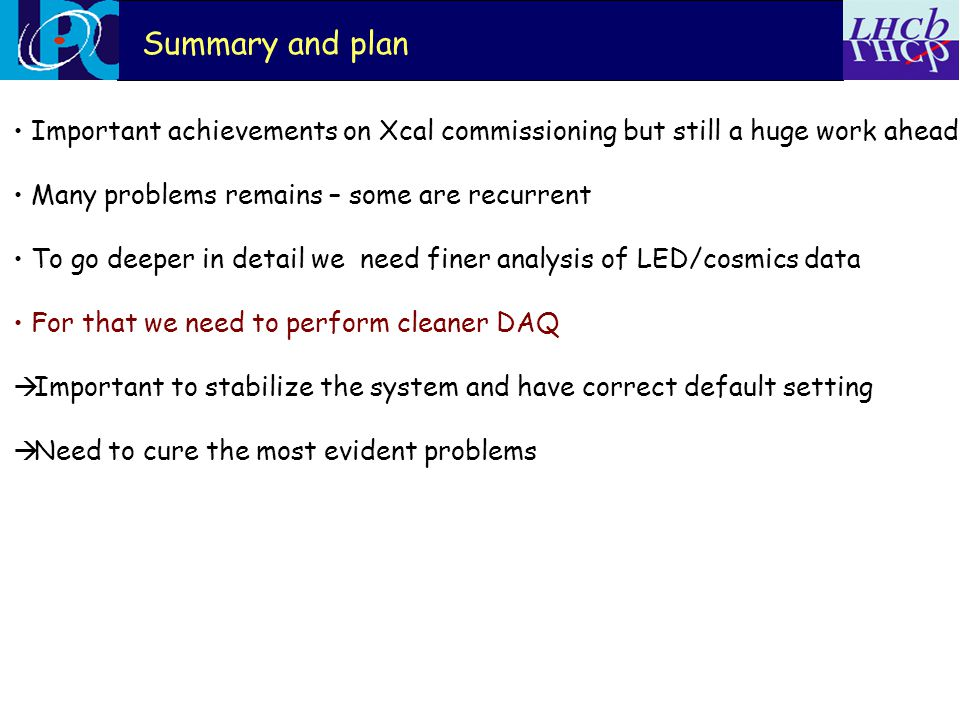 Summary and plan Important achievements on Xcal commissioning but still a huge work ahead Many problems remains – some are recurrent To go deeper in detail we need finer analysis of LED/cosmics data For that we need to perform cleaner DAQ  Important to stabilize the system and have correct default setting  Need to cure the most evident problems