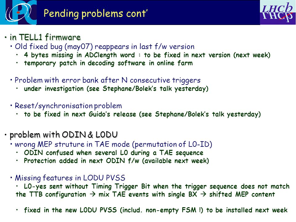 Pending problems cont' in TELL1 firmware in TELL1 firmware Old fixed bug (may07) reappears in last f/w version 4 bytes missing in ADClength word : to be fixed in next version (next week) temporary patch in decoding software in online farm Problem with error bank after N consecutive triggers under investigation (see Stephane/Bolek's talk yesterday) Reset/synchronisation problem to be fixed in next Guido's release (see Stephane/Bolek's talk yesterday) problem with ODIN & L0DU wrong MEP struture in TAE mode (permutation of L0-ID) ODIN confused when several L0 during a TAE sequence Protection added in next ODIN f/w (available next week) Missing features in LODU PVSS L0-yes sent without Timing Trigger Bit when the trigger sequence does not match the TTB configuration  mix TAE events with single BX  shifted MEP content fixed in the new L0DU PVSS (includ.