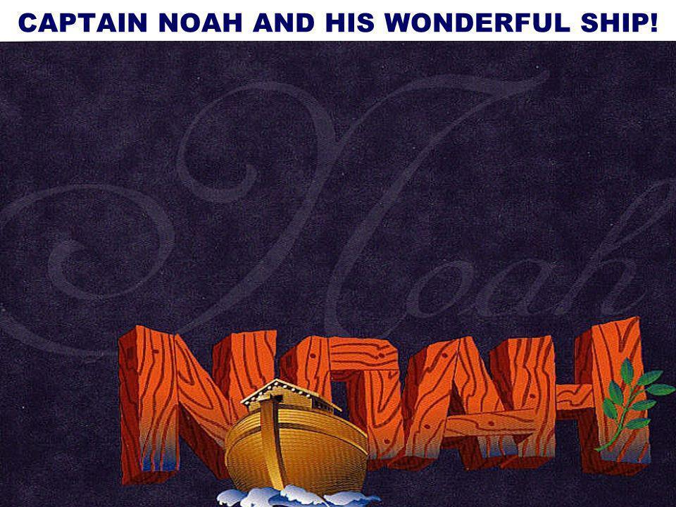 32 Now The Sermon Outline: Captain Noah & His Wonderful Ship.