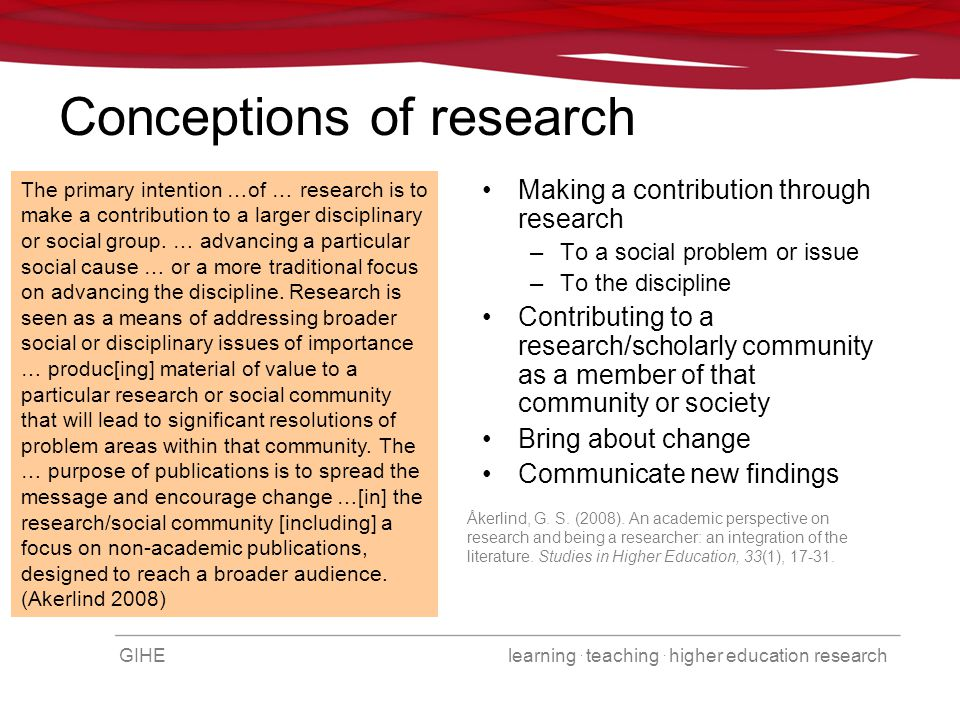 GIHE learning. teaching. higher education research Conceptions of research Making a contribution through research –To a social problem or issue –To th