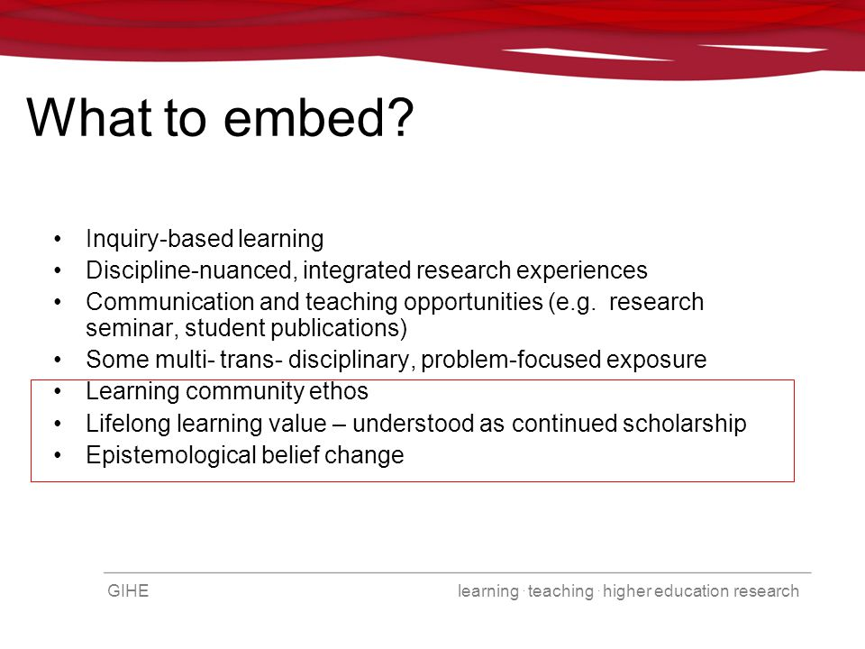 GIHE learning. teaching. higher education research What to embed? Inquiry-based learning Discipline-nuanced, integrated research experiences Communica