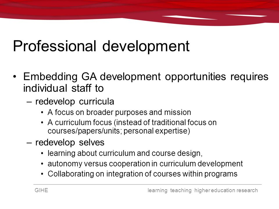 GIHE learning. teaching. higher education research Professional development Embedding GA development opportunities requires individual staff to –redev