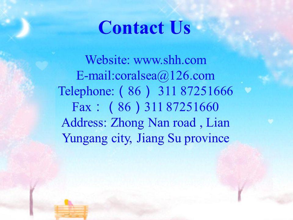 Contact Us Website: www.shh.com E-mail:coralsea@126.com Telephone: ( 86 ) 311 87251666 Fax :( 86 ) 311 87251660 Address: Zhong Nan road, Lian Yungang city, Jiang Su province